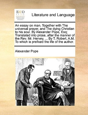 An Essay on Man. Together with the Universal Prayer, and the Dying Christian to His Soul. by Alexander Pope, Esq; Translated Into Prose, After the Manner of the REV. Mr. Hervey, ... by T. Robert, A.M. to Which Is Prefixed the Life of the Author.