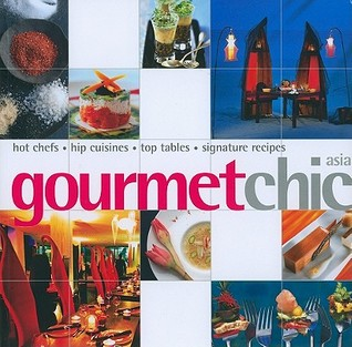 Gourmet Chic Asia: Hot Chefs, Hip Cuisines, Top Tables, Signature Recipes