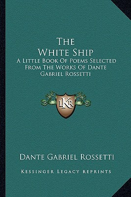 The White Ship: A Little Book of Poems Selected from the Works of Dante Gabriel Rossetti