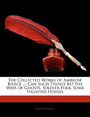The Collected Works of Ambrose Bierce ...: Can Such Things Be? the Ways of Ghosts. Soldier-Folk. Some Haunted Houses
