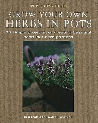 Grow Your Own Herbs in Pots: 35 Simple Projects for Creating Beautiful Container Herb Gardens