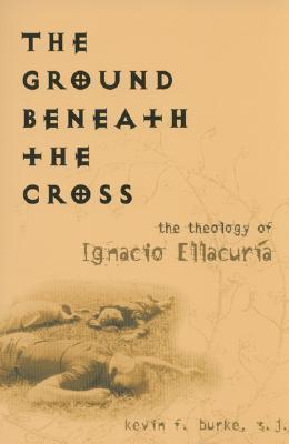 the-ground-beneath-the-cross-the-theology-of-ignacio-ellacuria