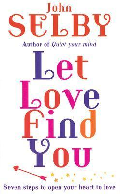 Let Love Find You: Seven steps to open your heart to love