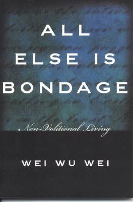 All Else Is Bondage Non Volitional Living By Wei Wu Wei