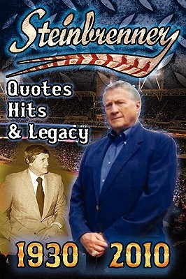 Steinbrenner: Quotes, Hits, & Legacy: George Steinbrenner's Controversial Life in Baseball with the New York Yankees in His Own Words and the Words of Those That Have Loved Him and Those That Have Feuded with Him