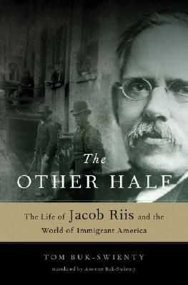 The Other Half: The Life of Jacob Riis and the World of Immigrant America