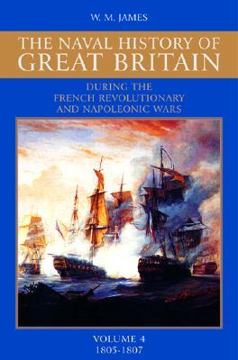A Naval History of Great Britain: During the French Revolutionary and Napoleonic Wars, Vol. 4: 1805-1807