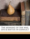 The Meaning of the War, Life & Matter in Conflict