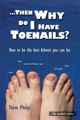 Then Why Do I Have Toenails?: How to Be the Best Atheist You Can Be.