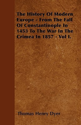 The History of Modern Europe - From the Fall of Constantinople in 1453 to the War in the Crimea in 1857 - Vol I