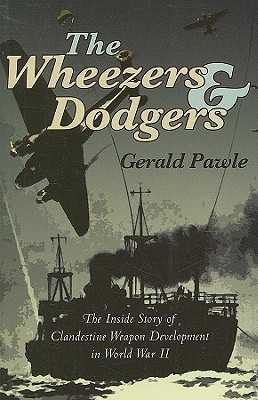 The Wheezers & Dodgers: The Inside Story of Clandestine Weapon Development in World War II