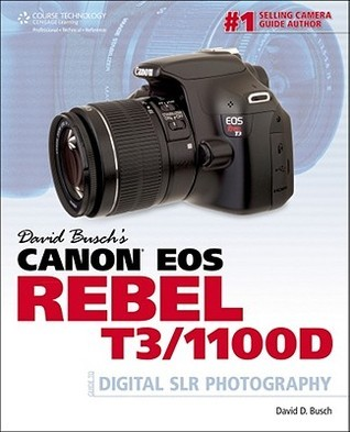 David Busch's Canon EOS Rebel T3/1100D: Guide to Digital SLR Photography