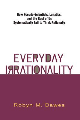 Everyday Irrationality: How Pseudo- Scientists, Lunatics, And The Rest Of Us Systematically Fail To Think Rationally
