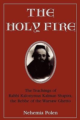 The Holy Fire: The Teachings of Rabbi Kalonymus Kalman Shapira, the Rebbe of the Warsaw Ghetto