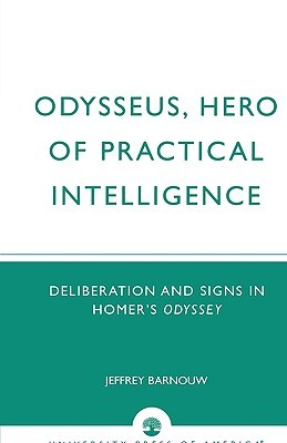 Odysseus, Hero of Practical Intelligence: Deliberation and Signs in Homer's Odyssey