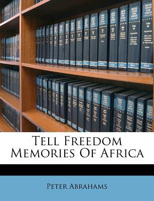 Tell Freedom Memories of Africa by Peter  Abrahams