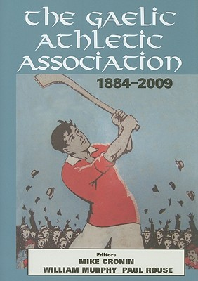 The Gaelic Athletic Association, 1884-2009 by Mike Cronin
