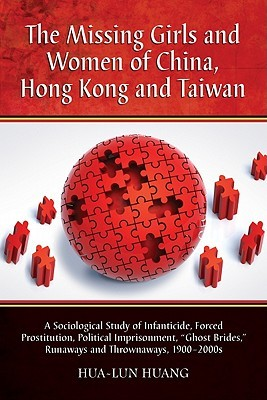"""The Missing Girls and Women of China, Hong Kong and Taiwan: A Sociological Study of Infanticide, Forced Prostitution, Political Imprisonment, """"Ghost Brides,"""" Runaways and Thrownaways, 1900-2000s"""