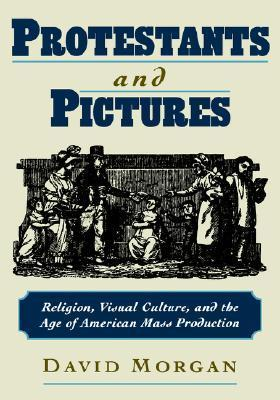 Protestants and Pictures: Religion, Visual Culture, and the Age of American Mass Production