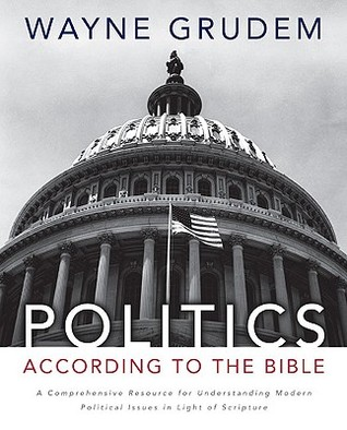 Politics - According to the Bible: A Comprehensive Resource for Understanding Modern Political Issues in Light of Scripture