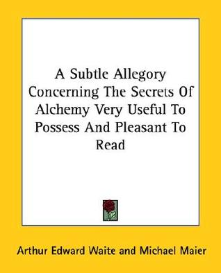 A Subtle Allegory Concerning the Secrets of Alchemy Very Useful to Possess and Pleasant to Read