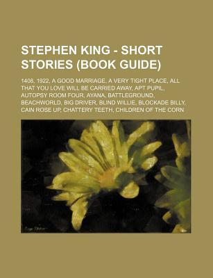 Stephen King - Short Stories (Book Guide): 1408 - 1922 -  a Good Marriage -  a Very Tight Place - All That You Love Will Be Carried Away - Apt Pupil - Autopsy