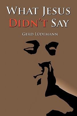 What Jesus Didn't Say by Gerd Lüdemann