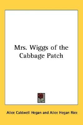 Mrs. Wiggs of the Cabbage Patch by Alice Caldwell Hegan