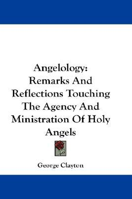Angelology: Remarks and Reflections Touching the Agency and Ministration of Holy Angels