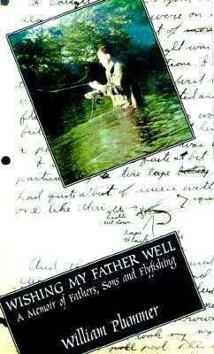 Wishing My Father Well: A Memoir of Fathers, Sons and Fly-Fishing