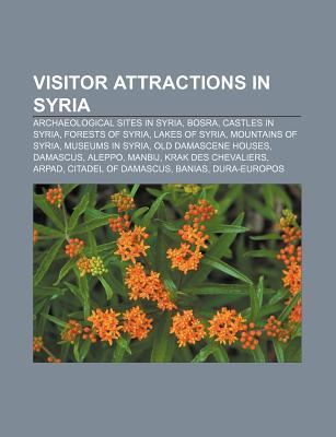 Visitor Attractions in Syria: Archaeological Sites in Syria, Bosra, Castles in Syria, Forests of Syria, Lakes of Syria, Mountains of Syria