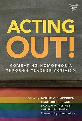 Acting Out!: Combating Homophobia Through Teacher Activism