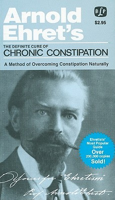 The Definite Cure of Chronic Constipation: Also: Overcoming Constipation Naturally