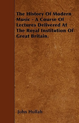 The History of Modern Music - A Course of Lectures Delivered at the Royal Institution of Great Britain