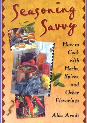 Seasoning Savvy: How to Cook with Herbs, Spices and Other Flavorings