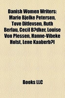 Danish Women Writers: Marie Bjelke Petersen, Tove Ditlevsen, Ruth Berlau, Cecil B dker, Louise Von Plessen, Hanne-Vibeke Holst, Lene Kaaberb l