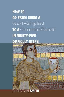 How to Go from Being a Good Evangelical to a Committed Catholic in Ninety-Five Difficult Steps EPUB