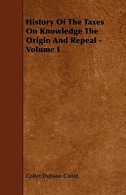 History of the Taxes on Knowledge the Origin and Repeal - Volume I