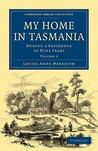 My Home in Tasmania: During a Residence of Nine Years