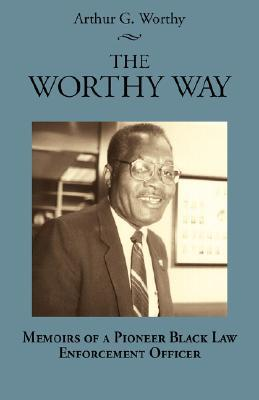The Worthy Way: Memoirs of a Pioneer Black Law Enforcement Officer