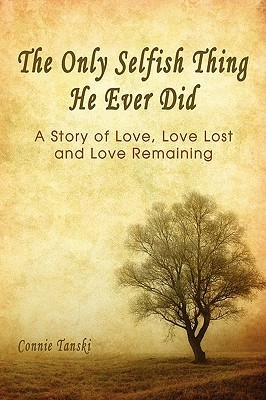 The Only Selfish Thing He Ever Did: A Story of Love, Love Lost and Love Remaining