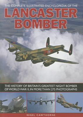 The Complete Illustrated Encyclopedia of the Lancaster Bomber: The History of Britain's Greatest Night Bomber of World War II, in More Than 275 Photographs
