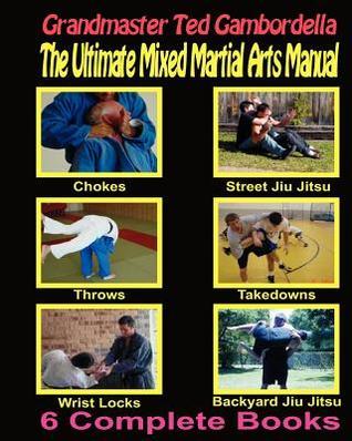 The Ultimate Mixed Martial Arts Manual: Chokes, Throws, Take Downs, Wrist Locks, Backyard Jiu Jitsu, Street Jiu Jitsu