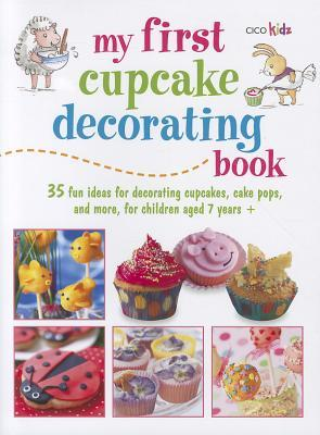 My First Cupcake Decorating Book: Learn simple decorating skills with these 35 cuteeasy recipes: cupcakes, cake pops, cookies
