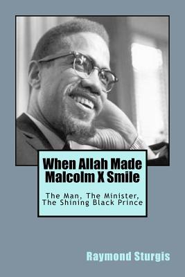 When Allah Made Malcolm X Smile: The Man, The Minister, The Shining Black Prince