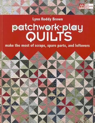 Patchwork-Play Quilts: Make the Most of Scraps, Spare Parts, and Leftovers