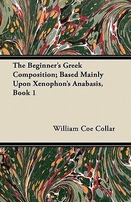 The Beginner's Greek Composition; Based Mainly Upon Xenophon's Anabasis, Book 1