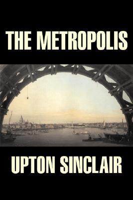 The Metropolis by Upton Sinclair by Upton Sinclair, Fiction, ... by Upton Sinclair