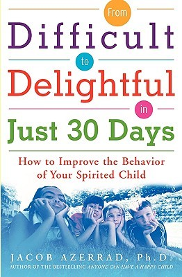 From Difficult to Delightful in Just 30 Days: How to Improve the Behavior of Your Spirited Child