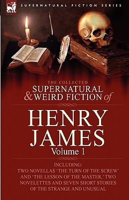 The Collected Supernatural and Weird Fiction of Henry James: Volume 1-Including Two Novellas 'The Turn of the Screw' and 'The Lesson of the Master, ' Two Novelettes and Seven Short Stories of the Strange and Unusual